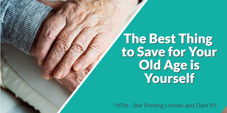 the best thing to save for your old age is yourself